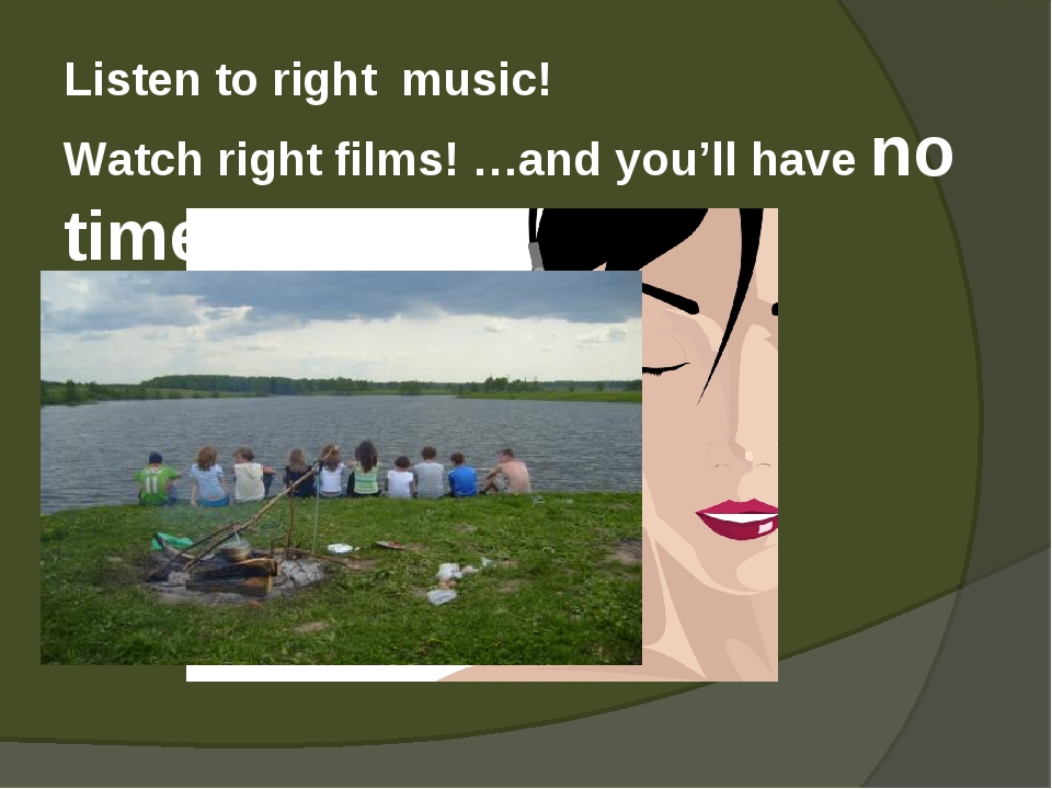 Listen to right music! Watch right films! …and you'll have no time to be ill!