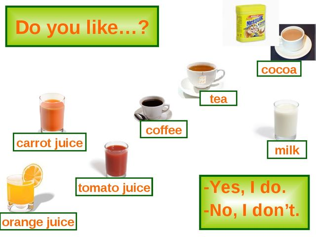 Do you like…? -Yes, I do. -No, I don't. tomato juice coffee tea milk cocoa or...