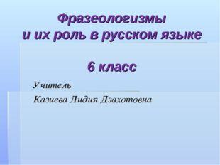 Фразеологизмы и их роль в русском языке 6 класс Учитель Казиева Лидия Дзахото