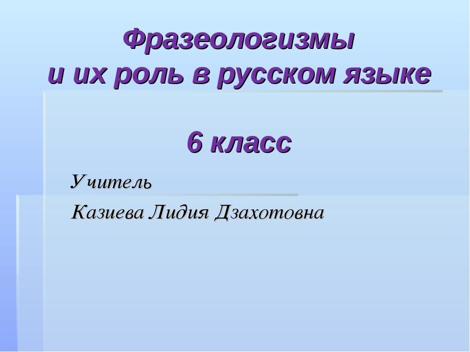 Фразеологизмы и их роль в русском языке 6 класс Учитель Казиева Лидия Дзахото...