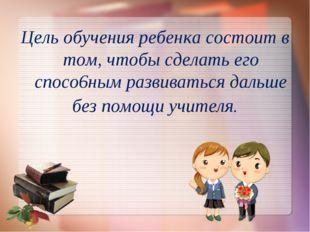 Цель обучения ребенка состоит в том, чтобы сделать его спосо6ным развиваться