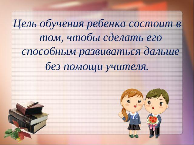 Цель обучения ребенка состоит в том, чтобы сделать его спосо6ным развиваться...