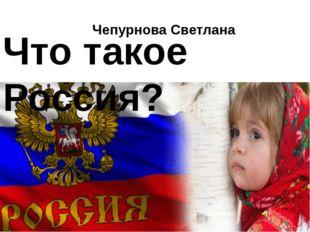 Что такое Россия? Чепурнова Светлана