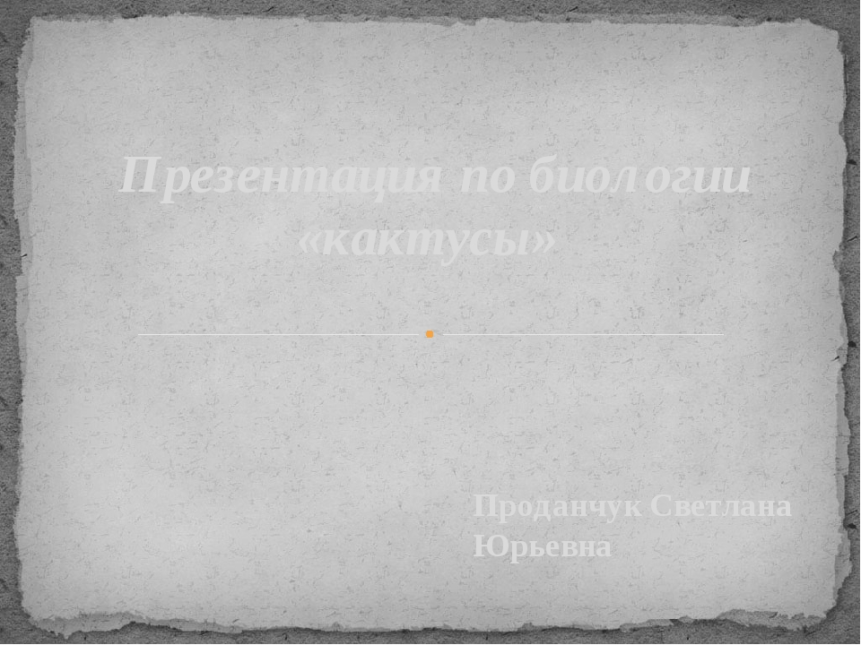 Проданчук Светлана Юрьевна Презентация по биологии «кактусы»