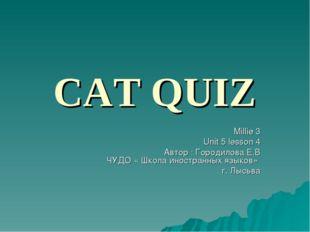 CAT QUIZ Millie 3 Unit 5 lesson 4 Автор : Городилова Е.В ЧУДО « Школа иностра