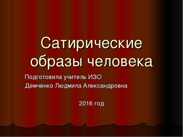 Сатирические образы человека Подготовила учитель ИЗО Демченко Людмила Алексан...