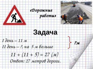 Задача I день – 11 м II день – ?, на 5 м больше ?м Ответ: 27 метров дороги.