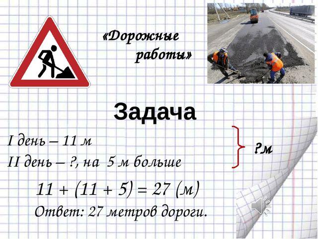 Задача I день – 11 м II день – ?, на 5 м больше ?м Ответ: 27 метров дороги....
