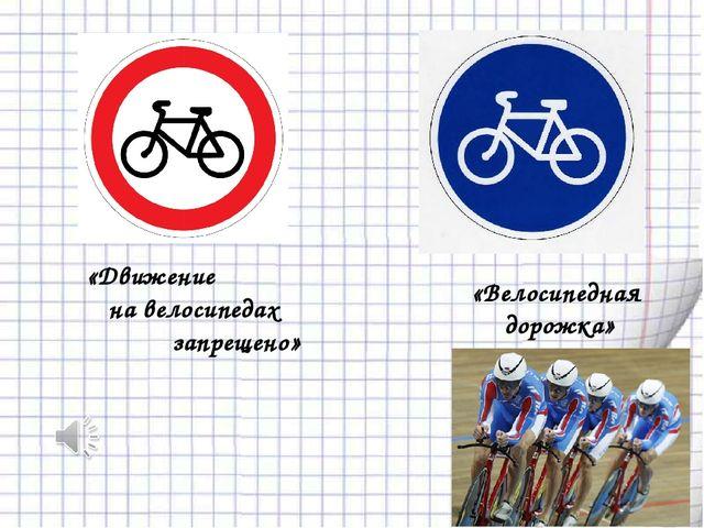 «Велосипедная дорожка» «Движение на велосипедах запрещено»