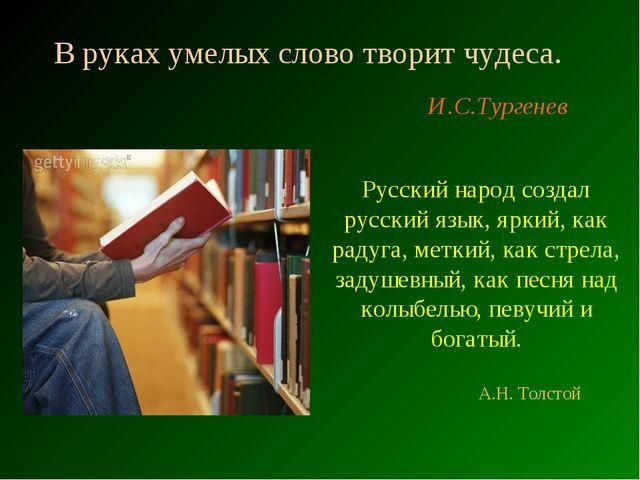 В руках умелых слово творит чудеса. И.С.Тургенев Русский народ создал русский...
