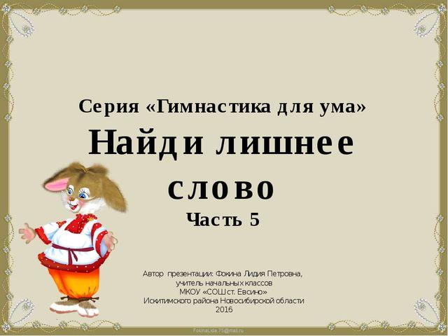 Серия «Гимнастика для ума» Найди лишнее слово Часть 5 Автор презентации: Фоки...