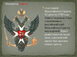 cтал главой Мальтийского Ордена. 10 августа 1799 года Павел I подписал Указ о