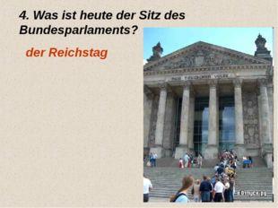4. Was ist heute der Sitz des Bundesparlaments? der Reichstag