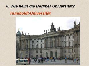 6. Wie heißt die Berliner Universität? Humboldt-Universität