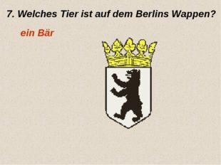 7. Welches Tier ist auf dem Berlins Wappen? ein Bär