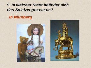 9. In welcher Stadt befindet sich das Spielzeugmuseum? in Nürnberg