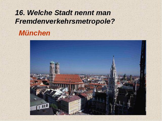 16. Welche Stadt nennt man Fremdenverkehrsmetropole? München