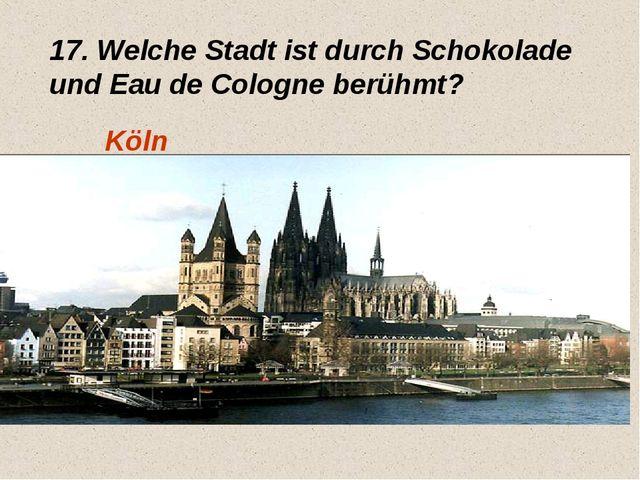 17. Welche Stadt ist durch Schokolade und Eau de Cologne berühmt? Köln