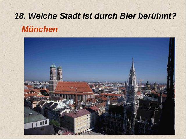 18. Welche Stadt ist durch Bier berühmt? München
