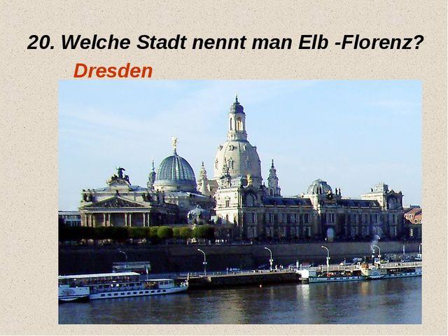 20. Welche Stadt nennt man Elb -Florenz? Dresden
