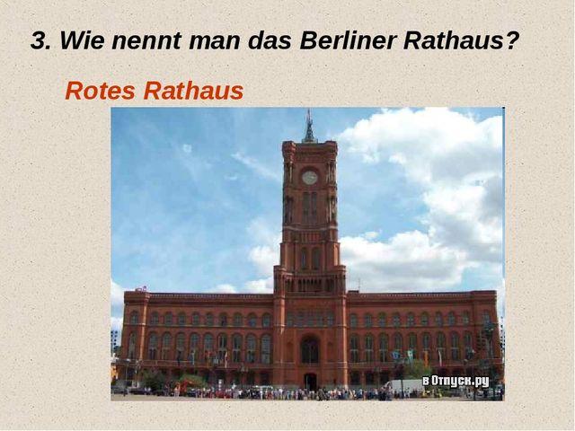 3. Wie nennt man das Berliner Rathaus? Rotes Rathaus