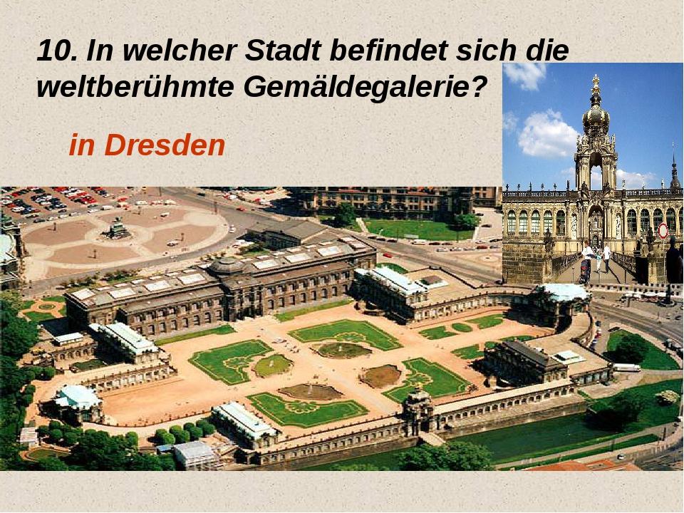 10. In welcher Stadt befindet sich die weltberühmte Gemäldegalerie? in Dresden