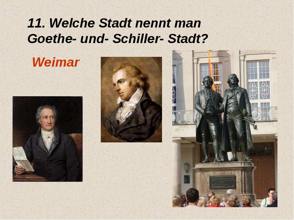 11. Welche Stadt nennt man Goethe- und- Schiller- Stadt? Weimar