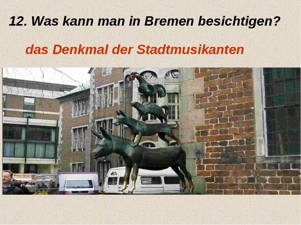 12. Was kann man in Bremen besichtigen? das Denkmal der Stadtmusikanten
