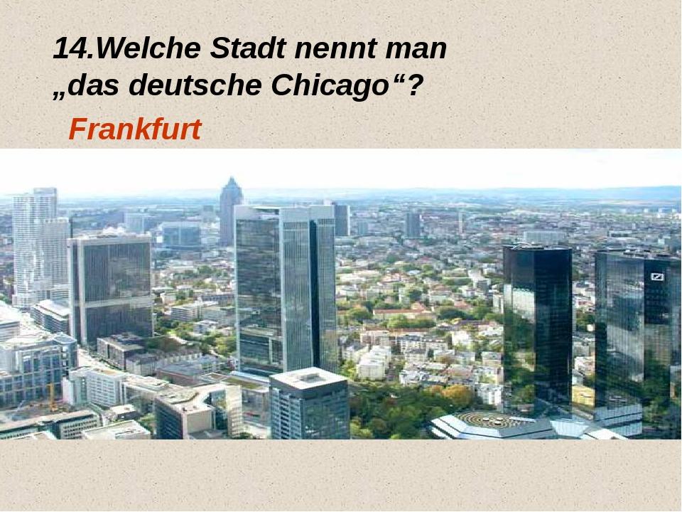 """14.Welche Stadt nennt man """"das deutsche Chicago""""? Frankfurt"""