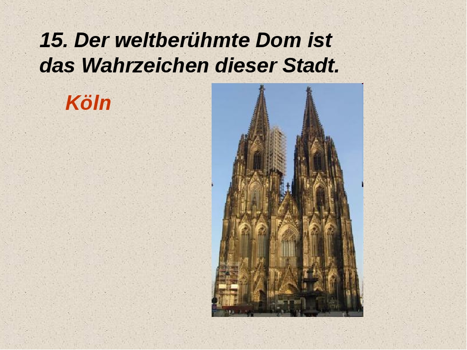 15. Der weltberühmte Dom ist das Wahrzeichen dieser Stadt. Köln