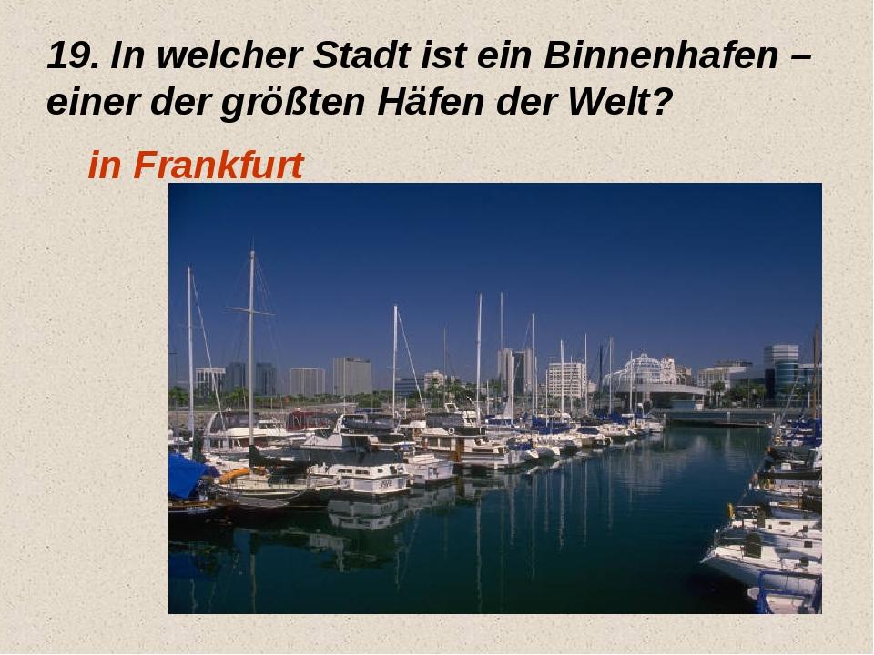 19. In welcher Stadt ist ein Binnenhafen – einer der größten Häfen der Welt?...