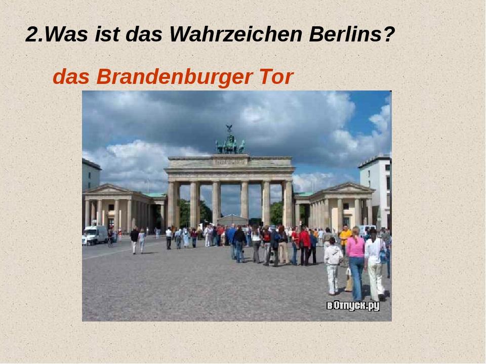 2.Was ist das Wahrzeichen Berlins? das Brandenburger Tor