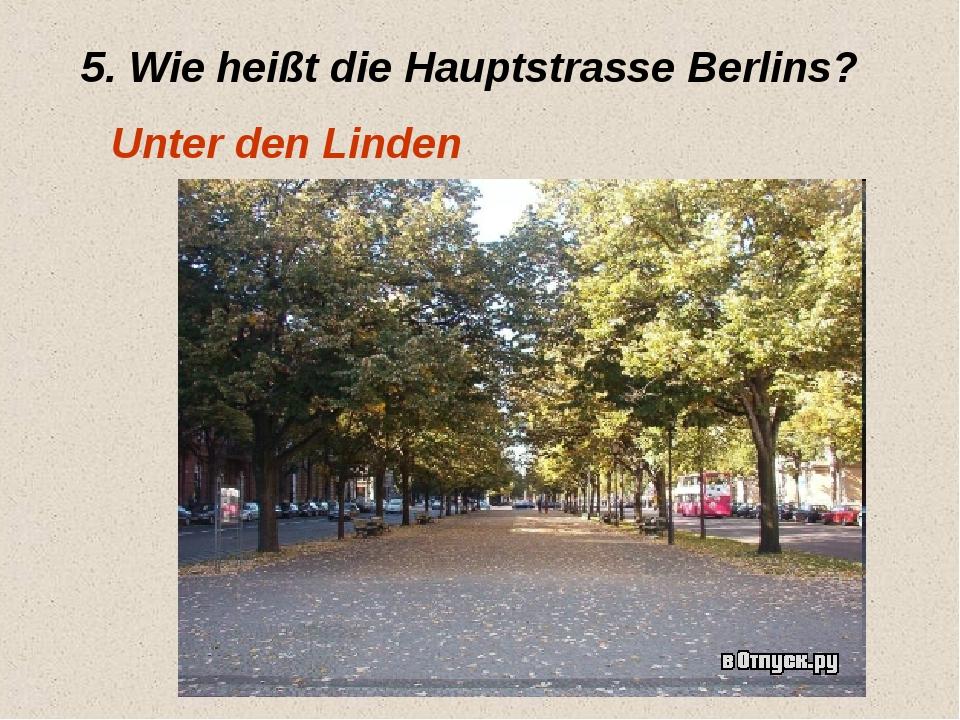 5. Wie heißt die Hauptstrasse Berlins? Unter den Linden