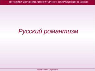 Русский романтизм МЕТОДИКА ИЗУЧЕНИЯ ЛИТЕРАТУРНОГО НАПРАВЛЕНИЯ В ШКОЛЕ Ильина