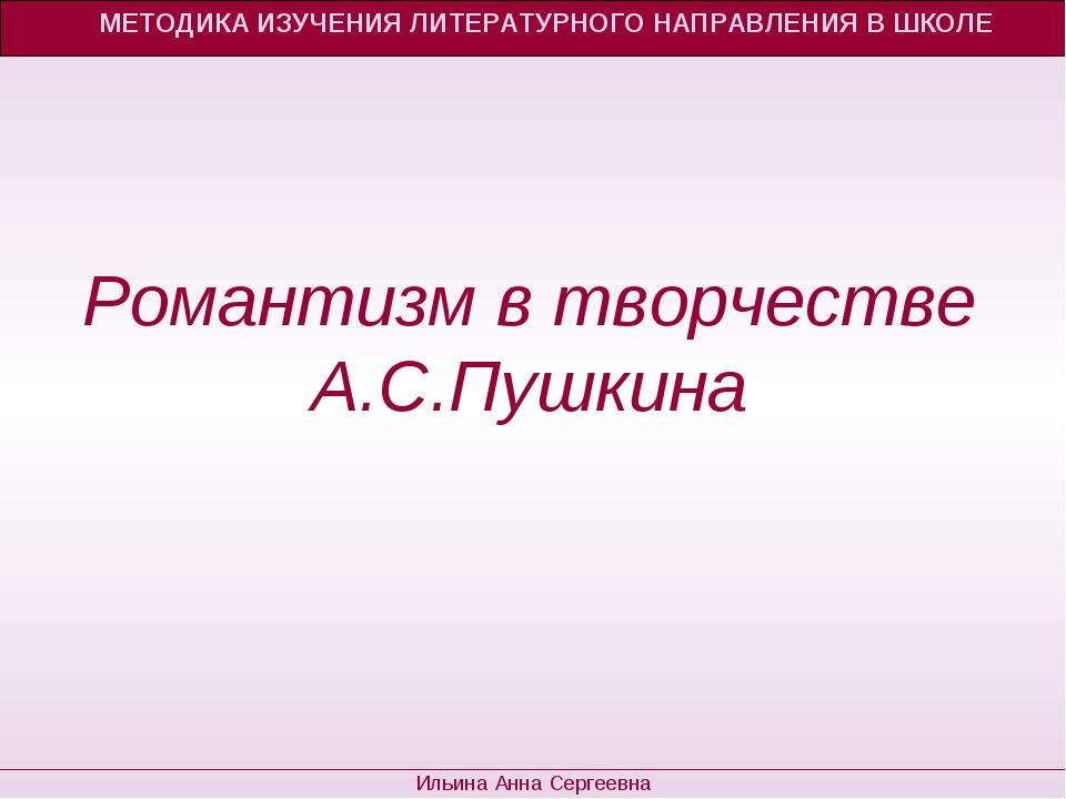 МЕТОДИКА ИЗУЧЕНИЯ ЛИТЕРАТУРНОГО НАПРАВЛЕНИЯ В ШКОЛЕ Ильина Анна Сергеевна Ром...