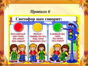 Правило 6 «Помни сигналы светофора» Светофор нам говорит: