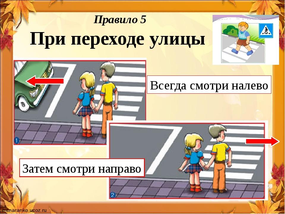 Правило 5 При переходе улицы Всегда смотри налево Затем смотри направо