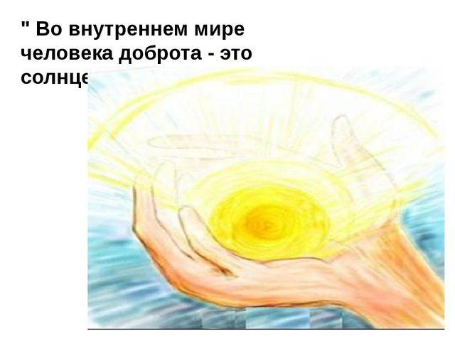 """"""" Во внутреннем мире человека доброта - это солнце""""."""