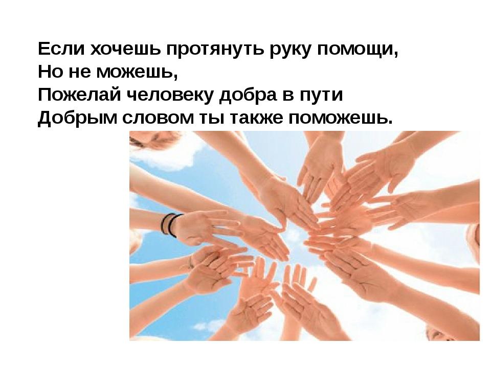 Если хочешь протянуть руку помощи, Но не можешь, Пожелай человеку добра в пут...