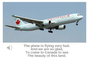 The plane is flying very fast. And we are so glad, To come to Canada to see T