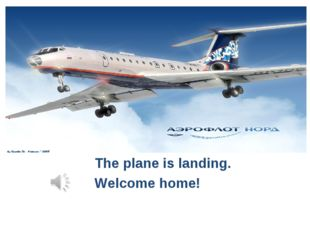 The plane is landing. Welcome home!