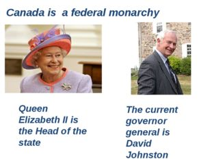 Canada is a federal monarchy Queen Elizabeth II is the Head of the state The