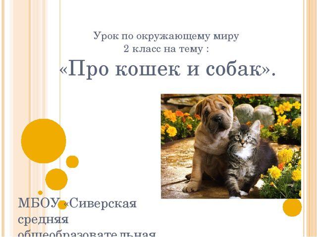 Урок по окружающему миру 2 класс на тему : «Про кошек и собак». МБОУ «Сиверск...