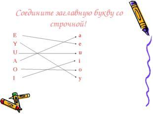 Соедините заглавную букву со строчной! E Y U A O I a e u i o y