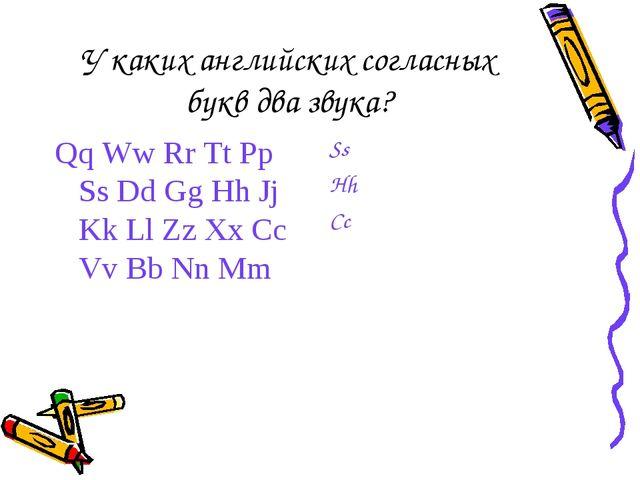 У каких английских согласных букв два звука? Qq Ww Rr Tt Pp Ss Dd Gg Hh Jj Kk...
