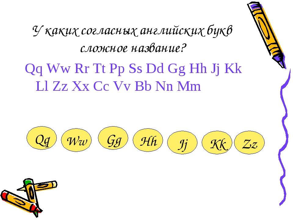 У каких согласных английских букв сложное название? Qq Ww Rr Tt Pp Ss Dd Gg H...