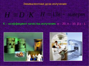 Эквивалентная доза излучения K – коэффициент качества излучения. α – 20, n –