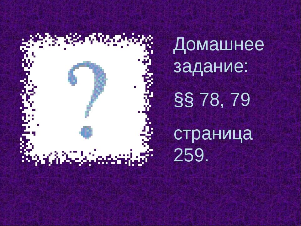 Домашнее задание: §§ 78, 79 страница 259.