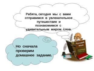 Русский язык Ребята, сегодня мы с вами отправимся в увлекательное путешествие
