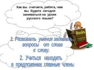 Как вы считаете, ребята, чем вы будете сегодня заниматься на уроке русского я